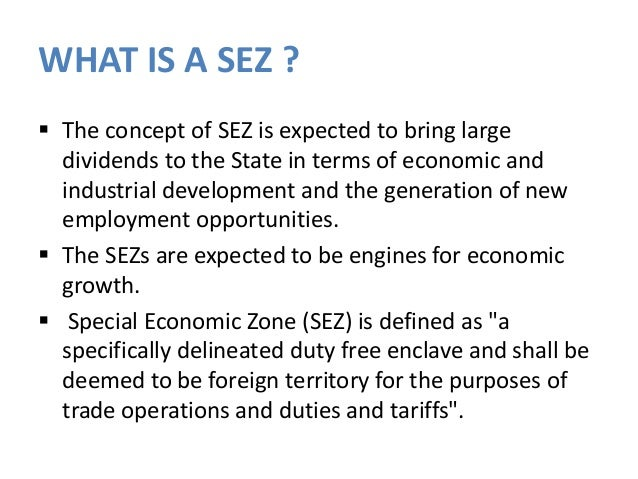 sez z in india A special economic zone (sez) is a geographical region that has economic laws  that are more liberal than a country's domestic economic laws india has.