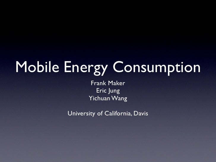 Mobile Energy Consumption                Frank Maker                   Eric Jung                Yichuan Wang         Unive...