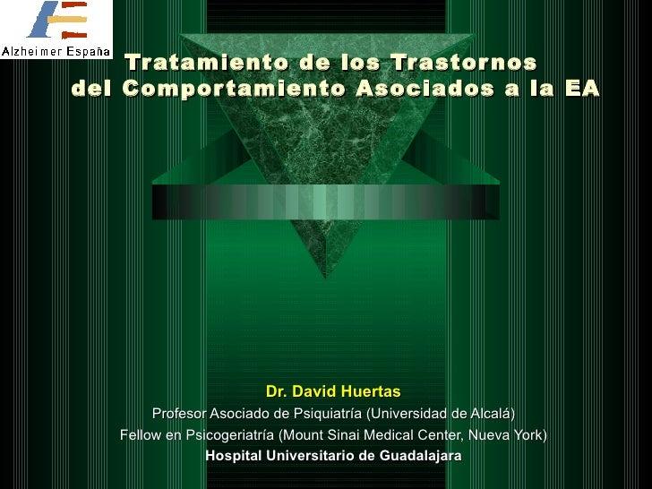 Tratamiento de los Trastornos  del Comportamiento Asociados a la EA Dr. David Huertas Profesor Asociado de Psiquiatría (Un...