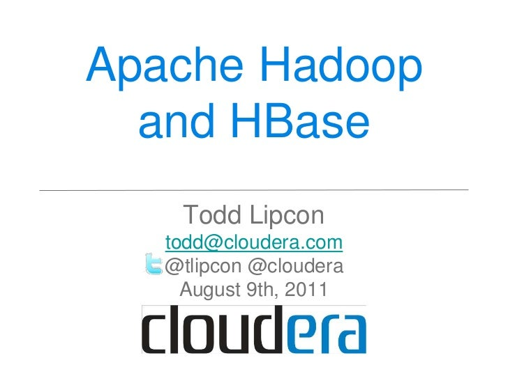 Apache Hadoop and HBase<br />Todd Lipcon<br />todd@cloudera.com<br />@tlipcon @cloudera<br />August 9th, 2011<br />