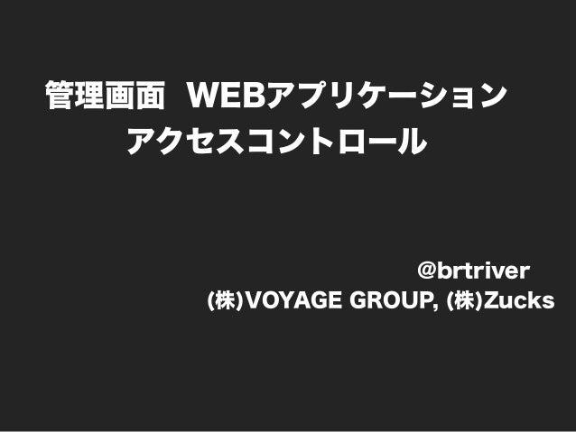 管理画面 WEBアプリケーション アクセスコントロール @brtriver (株)VOYAGE GROUP, (株)Zucks
