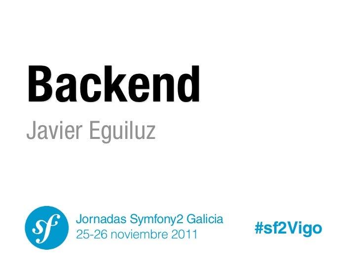 BackendJavier Eguiluz     Jornadas Symfony2 Galicia     25-26 noviembre 2011        #sf2Vigo