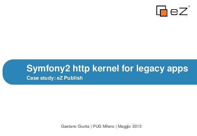 Case study: eZ PublishSymfony2 http kernel for legacy appsGaetano Giunta | PUG Milano | Maggio 2013