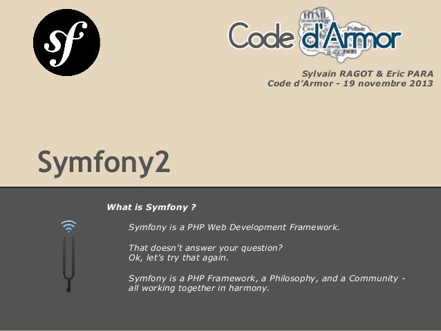 Symfony2 What is Symfony ? Symfony is a PHP Web Development Framework. That doesn't answer your question? Ok, let's try th...