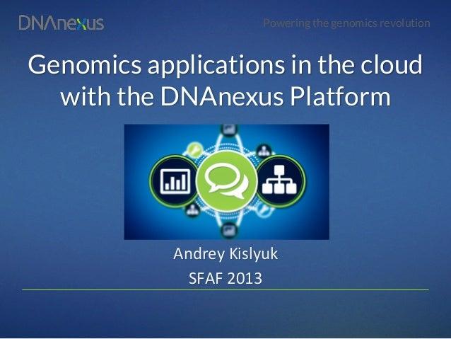 Powering the genomics revolutionGenomics applications in the cloudwith the DNAnexus PlatformAndrey Kislyuk SFAF 2013...