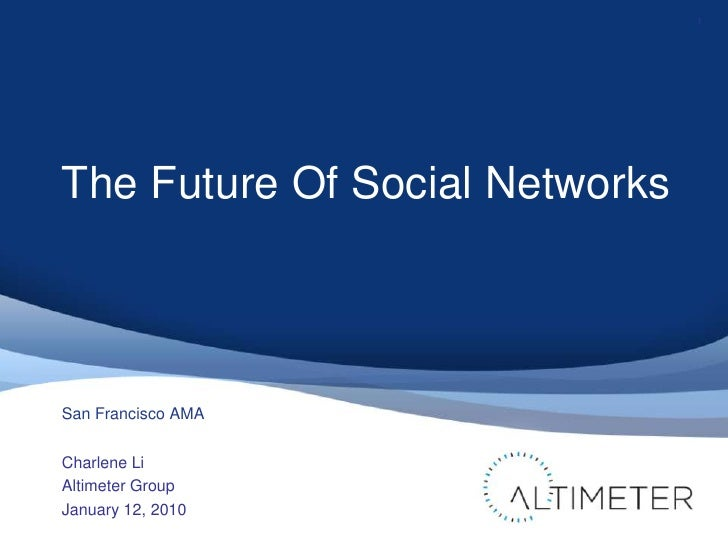 The Future Of Social Networks<br />Charlene Li<br />Altimeter Group<br />January 12, 2010<br />1<br />San Francisco AMA<br />