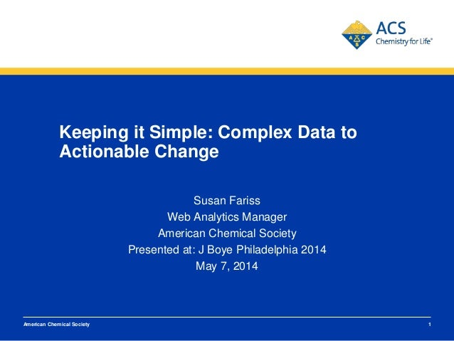 Keeping it Simple: Complex Data to Actionable Change Susan Fariss Web Analytics Manager American Chemical Society Presente...