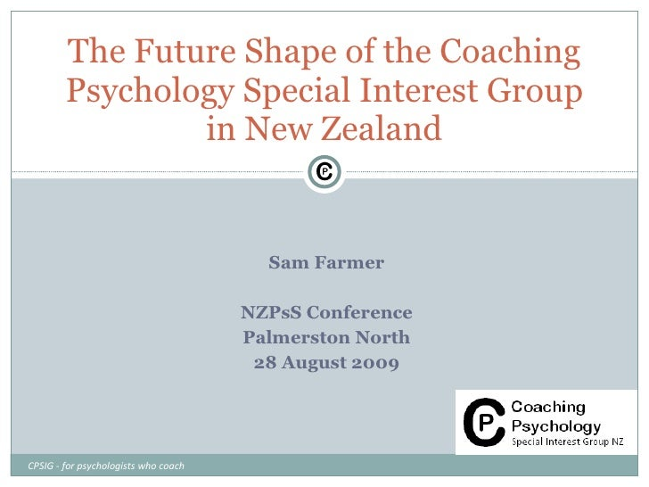Sam Farmer NZPsS Conference Palmerston North 28 August 2009 The Future Shape of the Coaching Psychology Special Interest G...
