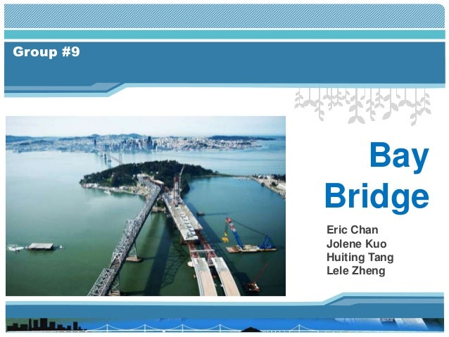 Group #9 Bay Bridge Eric Chan Jolene Kuo Huiting Tang Lele Zheng