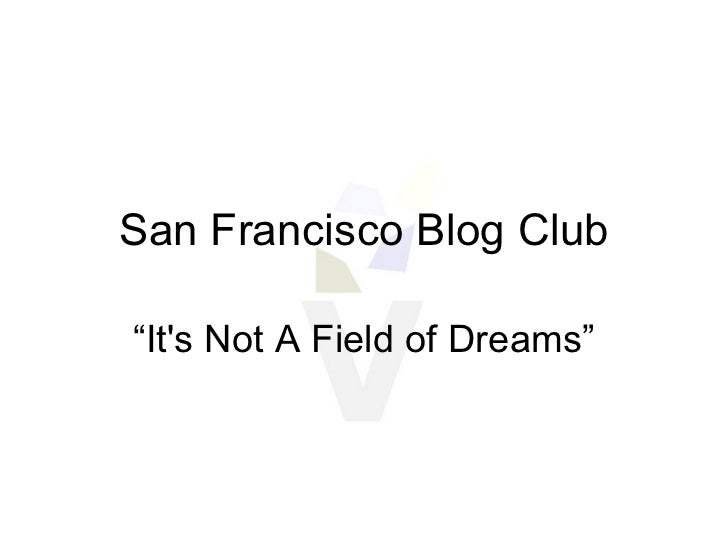 "San Francisco Blog Club "" It's Not A Field of Dreams"""