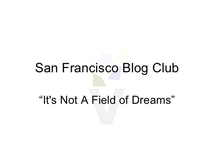 "San Francisco Blog Club "" It's Not A Field of Dreams"""