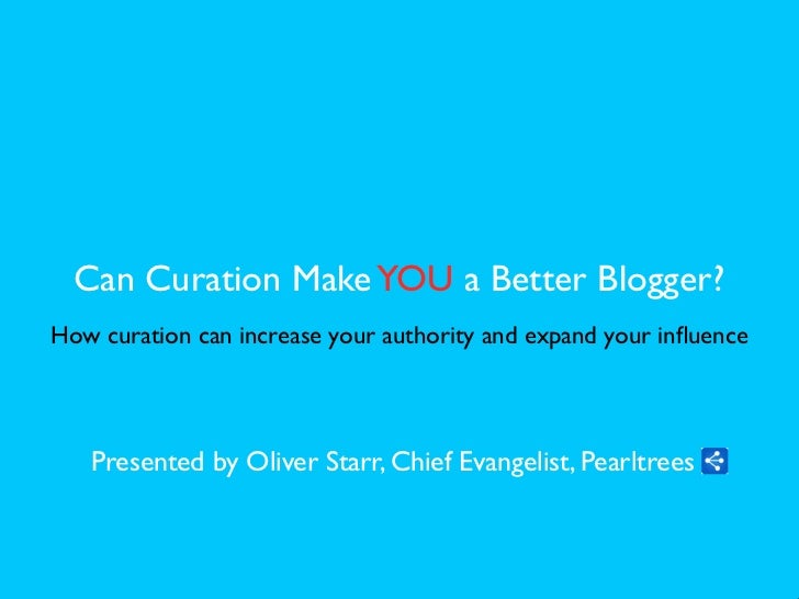 Can Curation Make YOU a Better Blogger?How curation can increase your authority and expand your influence   Presented by Ol...