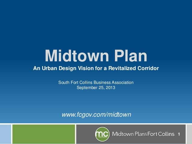 1 South Fort Collins Business Association September 25, 2013 www.fcgov.com/midtown Midtown Plan An Urban Design Vision for...