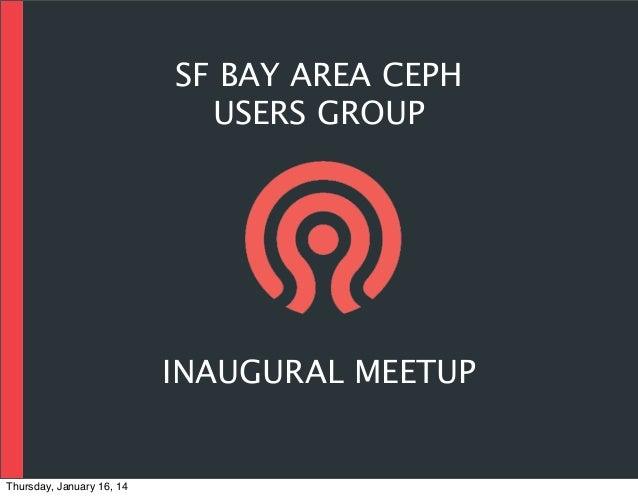 SF BAY AREA CEPH USERS GROUP  INAUGURAL MEETUP  Thursday, January 16, 14