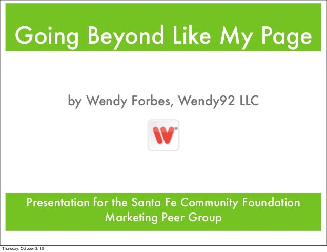 Going Beyond Like My Page Presentation for the Santa Fe Community Foundation Marketing Peer Group by Wendy Forbes, Wendy92...