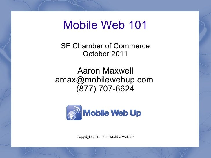 Mobile Web 101 SF Chamber of Commerce October 2011 Aaron Maxwell amax@mobilewebup.com  (877) 707-6624