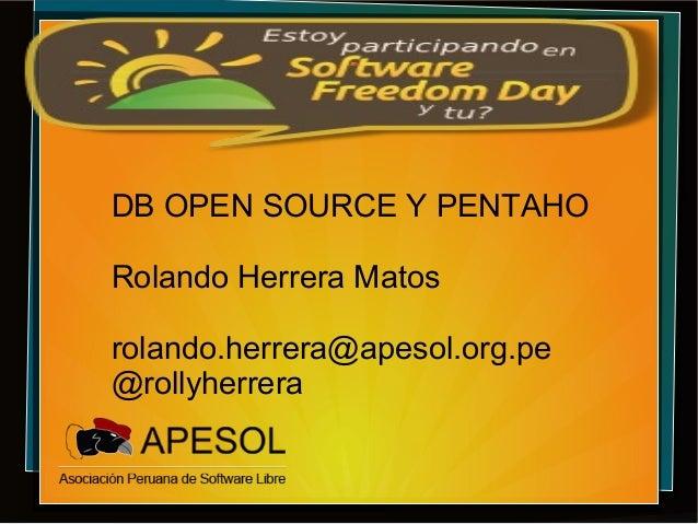 DB OPEN SOURCE Y PENTAHO Rolando Herrera Matos rolando.herrera@apesol.org.pe @rollyherrera