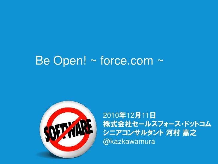 Be Open! ~ force.com ~           2010年12月11日           株式会社セールスフォース・ドットコム           シニアコンサルタント 河村 嘉之           @kazkawamura