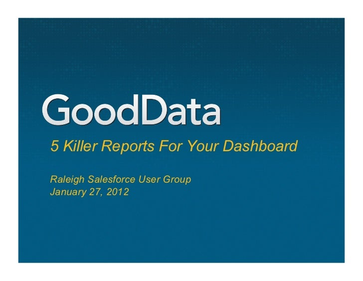 5 Killer Reports For Your DashboardRaleigh Salesforce User GroupJanuary 27, 2012