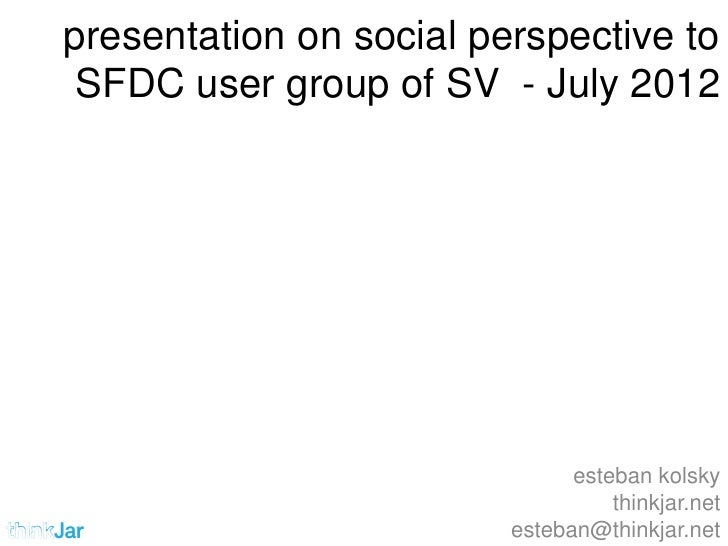 presentation on social perspective to SFDC user group of SV - July 2012                               esteban kolsky      ...