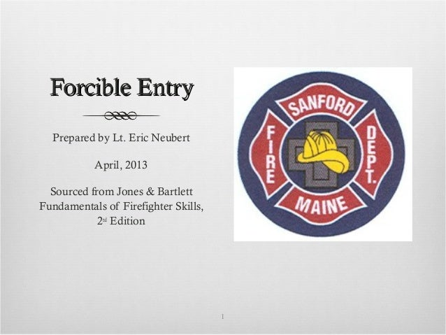 Forcible EntryForcible EntryPrepared by Lt. Eric NeubertApril, 2013Sourced from Jones & BartlettFundamentals of Firefighte...
