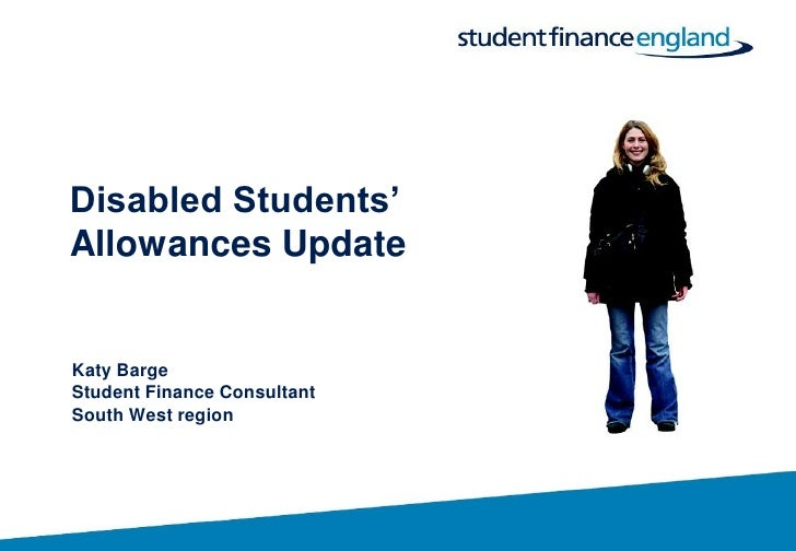 Disabled Students' Allowances Update   Katy Barge Student Finance Consultant South West region