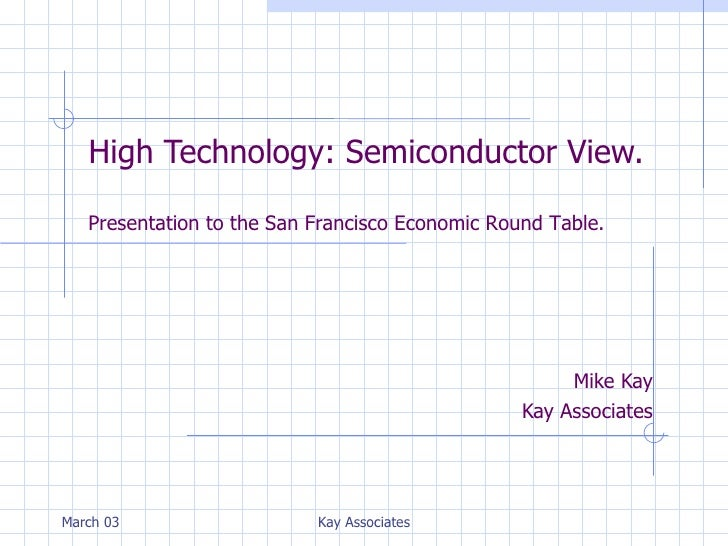 High Technology: Semiconductor View. Mike Kay Kay Associates March 03 Kay Associates Presentation to the San Francisco Eco...