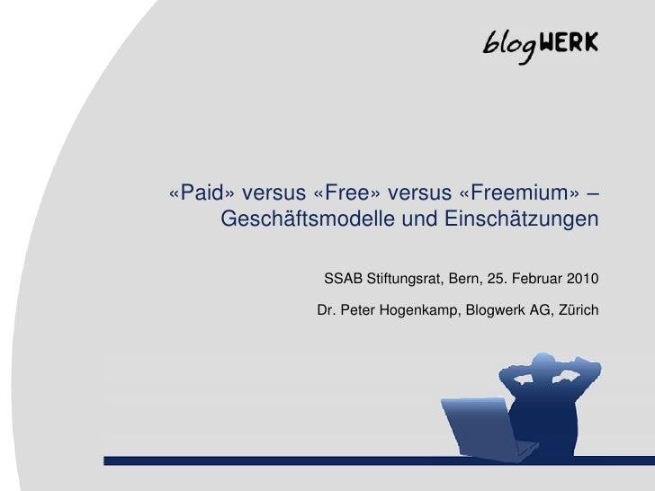 «Paid» versus «Free» versus «Freemium» –Geschäftsmodelle und Einschätzungen<br />SSAB Stiftungsrat, Bern, 25. Februar 2010...