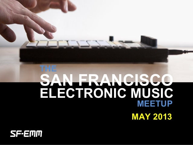 sf-emm.org THE ELECTRONIC MUSIC MEETUP MAY 2013 SAN FRANCISCO