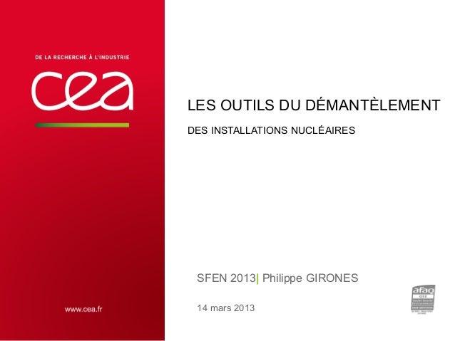LES OUTILS DU DÉMANTÈLEMENT DES INSTALLATIONS NUCLÉAIRES  SFEN 2013  Philippe GIRONES 14 mars 2013 23 MARS 2013  CEA   10 ...