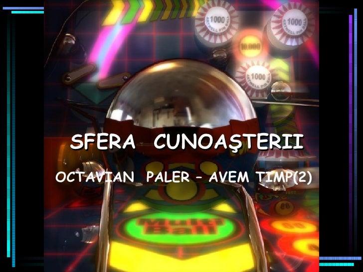 SFERA   CUNOA ŞTERII OCTAVIAN  PALER – AVEM TIMP(2)
