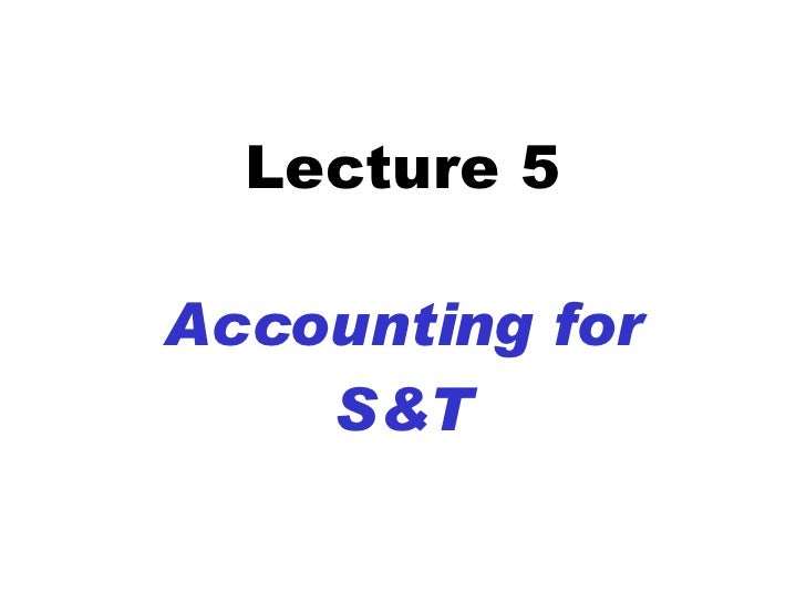 Lecture 5 Accounting for S&T