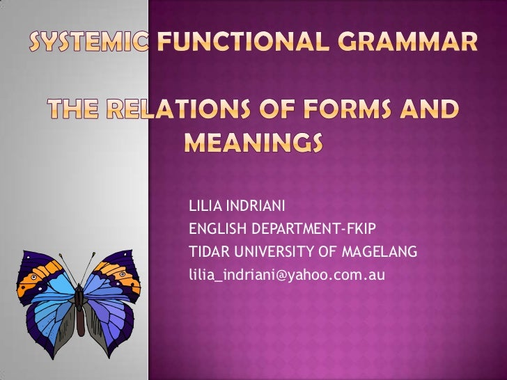 Systemic Functional GrammarThe Relations of Forms and Meanings<br />LILIA INDRIANI<br />ENGLISH DEPARTMENT-FKIP<br />TIDAR...