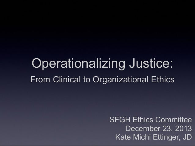 SFGH Ethics Committee December 23, 2013 Kate Michi Ettinger, JD Operationalizing Justice: From Clinical to Organizational ...
