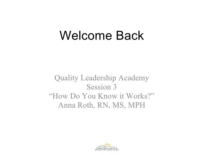 """Welcome Back Quality Leadership Academy Session 3 """" How Do You Know it Works?"""" Anna Roth, RN, MS, MPH"""