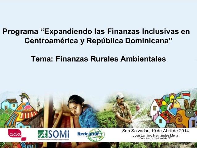 """San Salvador, 10 de Abril de 2014 José Laminio Hernández Mejía Coordinador Nacional de SFI Programa """"Expandiendo las Finan..."""