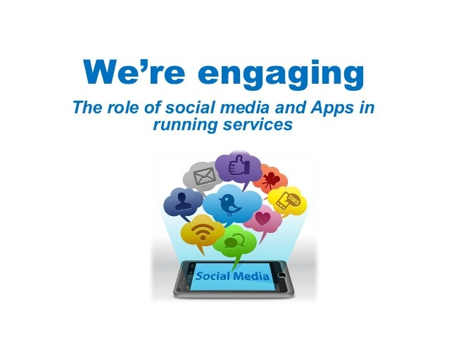 We're engagingThe role of social media and Apps in          running services