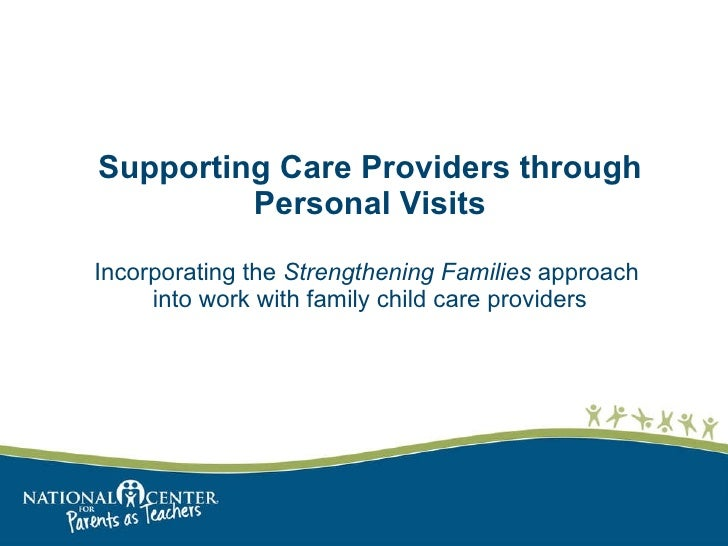 Supporting Care Providers through Personal Visits   Incorporating the  Strengthening Families  approach  into work with fa...