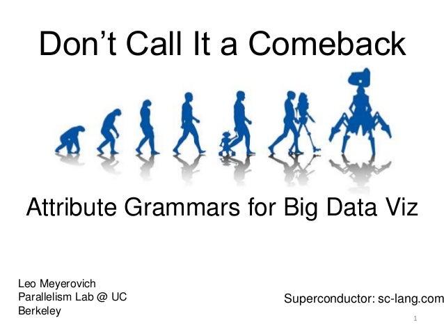 Don't Call It a ComebackAttribute Grammars for Big Data VizLeo MeyerovichParallelism Lab @ UCBerkeleySuperconductor: sc-la...