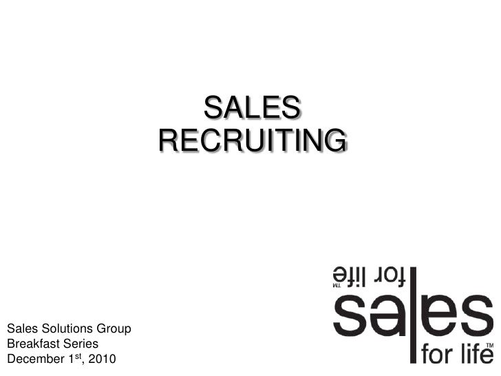 SALES RECRUITING<br />Sales Solutions Group Breakfast Series<br />December 1st, 2010<br />