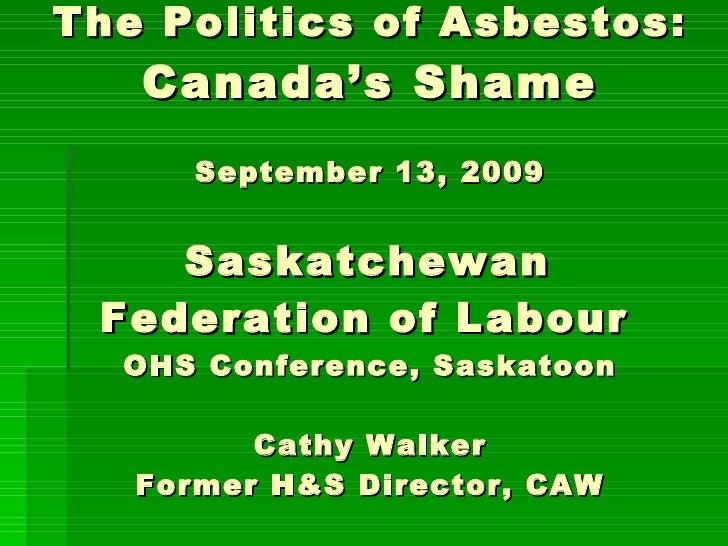 The Politics of Asbestos: Canada's Shame September 13, 2009   Saskatchewan  Federation of Labour   OHS Conference, Saskato...