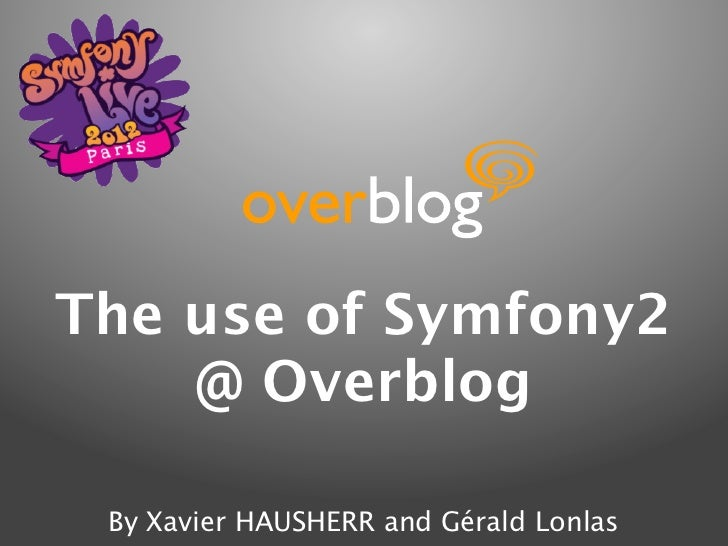 The use of Symfony2    @ Overblog By Xavier HAUSHERR and Gérald Lonlas