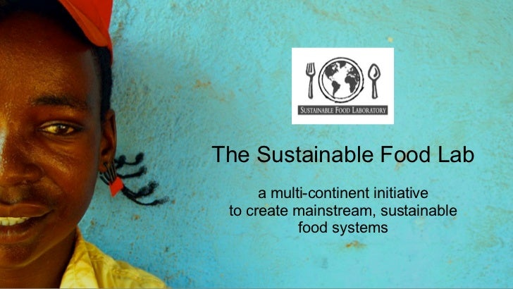 The Sustainable Food Lab      a multi-continent initiative to create mainstream, sustainable            food systems