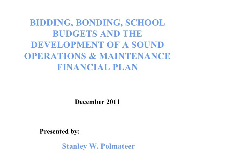 BIDDING, BONDING, SCHOOL BUDGETS AND THE DEVELOPMENT OF A SOUND OPERATIONS & MAINTENANCE FINANCIAL PLAN December 2011 Pres...