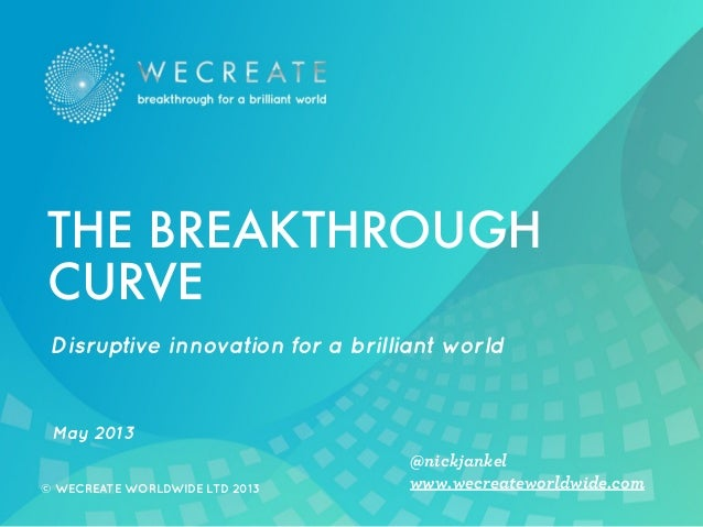 © WECREATE WORLDWIDE LTD 2013 www.wecreateworldwide.com@nickjankelDisruptive innovation for a brilliant worldMay 2013THE B...