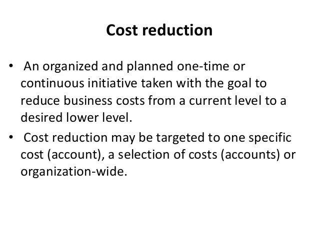 Cost reduction • An organized and planned one-time or continuous initiative taken with the goal to reduce business costs f...