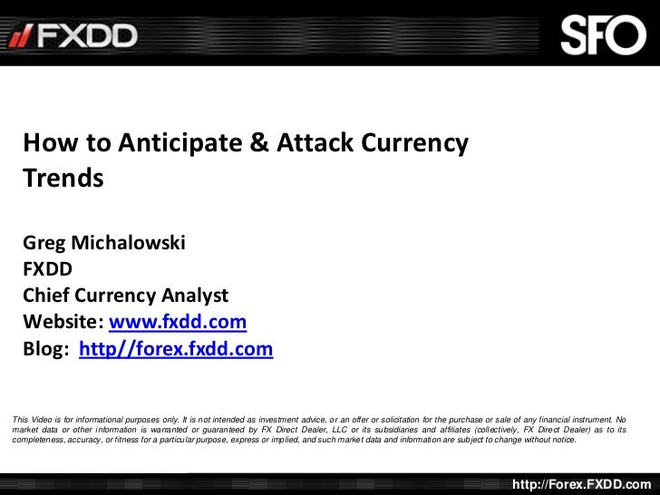 How to Anticipate & Attack Currency   Trends   Greg Michalowski   FXDD   Chief Currency Analyst   Website: www.fxdd.com   ...