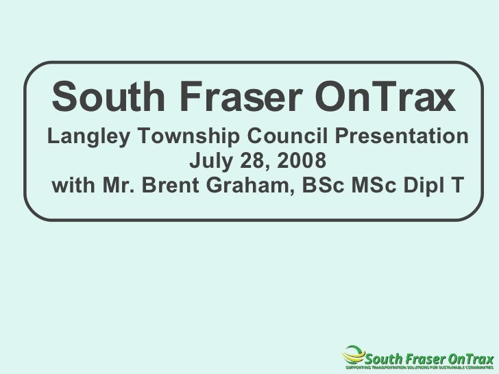 South Fraser OnTrax Langley Township Council Presentation July 28, 2008 with Mr. Brent Graham, BSc MSc Dipl T