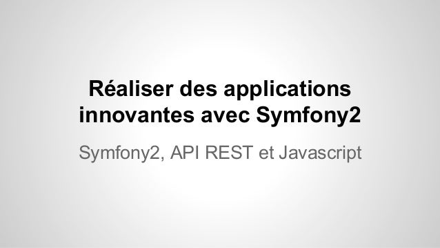 Réaliser des applications innovantes avec Symfony2 Symfony2, API REST et Javascript