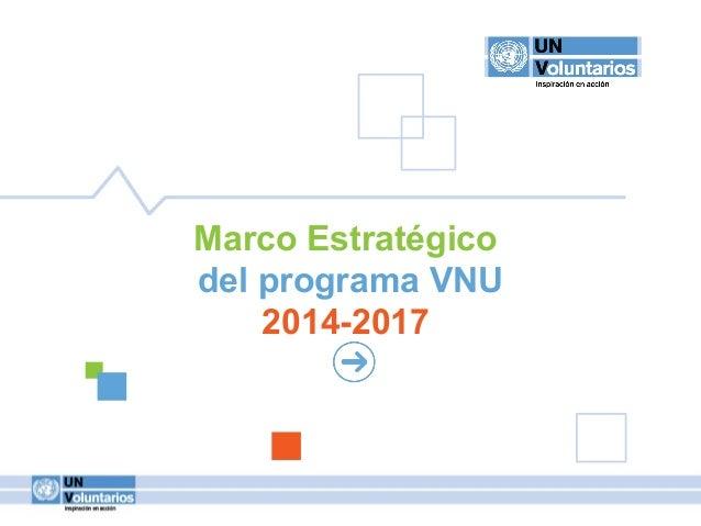 1 MARCOESTRATÉGICODELPROGRAMAVNU 1 MARCOESTRATÉGICODELPROGRAMAVNU Marco Estratégico del programa VNU 2014-2017